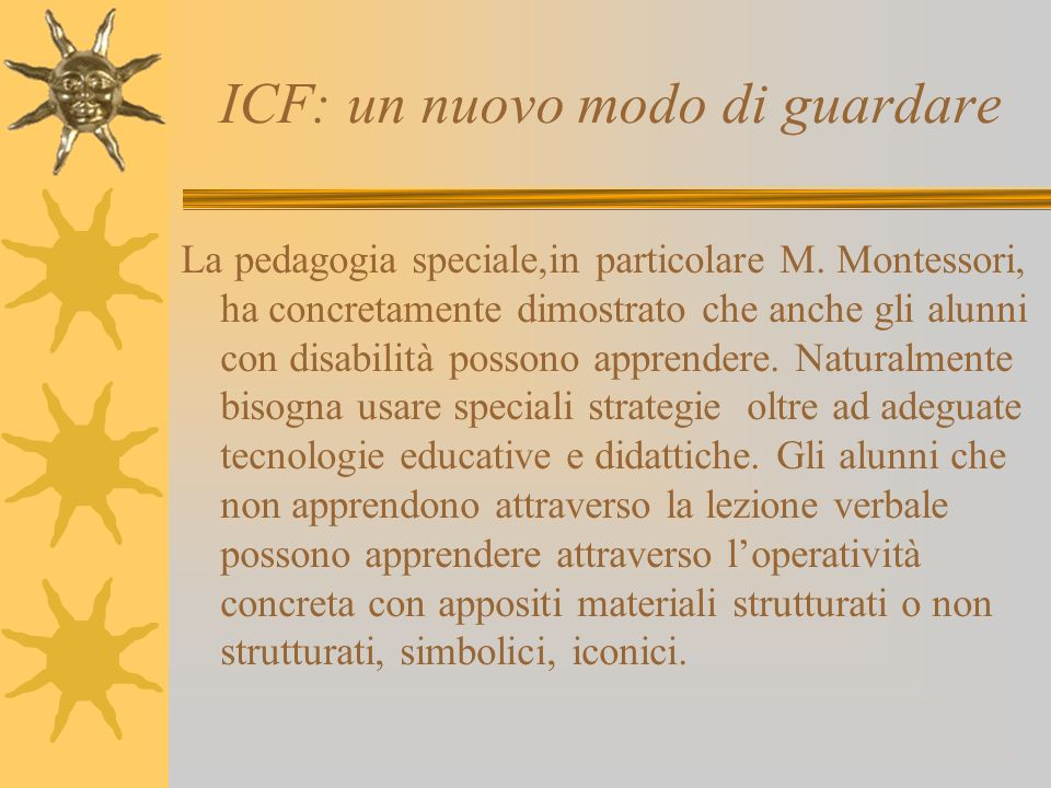 ICF: un nuovo modo di guardare La pedagogia speciale,in particolare M. Montessori, ha concretamente dimostrato che anche gli alunni con disabilità pos