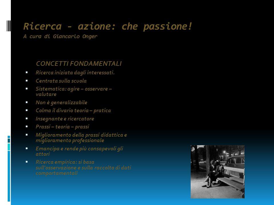 Ricerca - azione: che passione.A cura di Giancarlo Onger LA RICERCA – AZIONE SERVE QUANDO: 1.