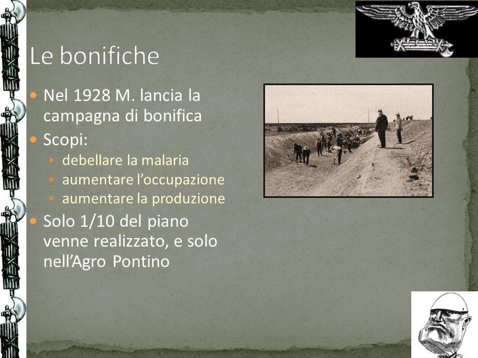 Nel 1928 M. lancia la campagna di bonifica Scopi: debellare la malaria aumentare loccupazione aumentare la produzione Solo 1/10 del piano venne realiz