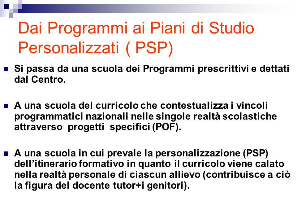 Dai Programmi ai Piani di Studio Personalizzati ( PSP) Si passa da una scuola dei Programmi prescrittivi e dettati dal Centro. A una scuola del curric
