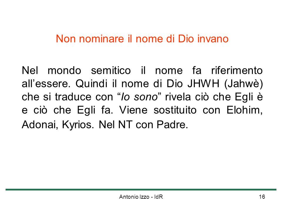 Antonio Izzo - IdR16 Non nominare il nome di Dio invano Nel mondo semitico il nome fa riferimento allessere. Quindi il nome di Dio JHWH (Jahwè) che si