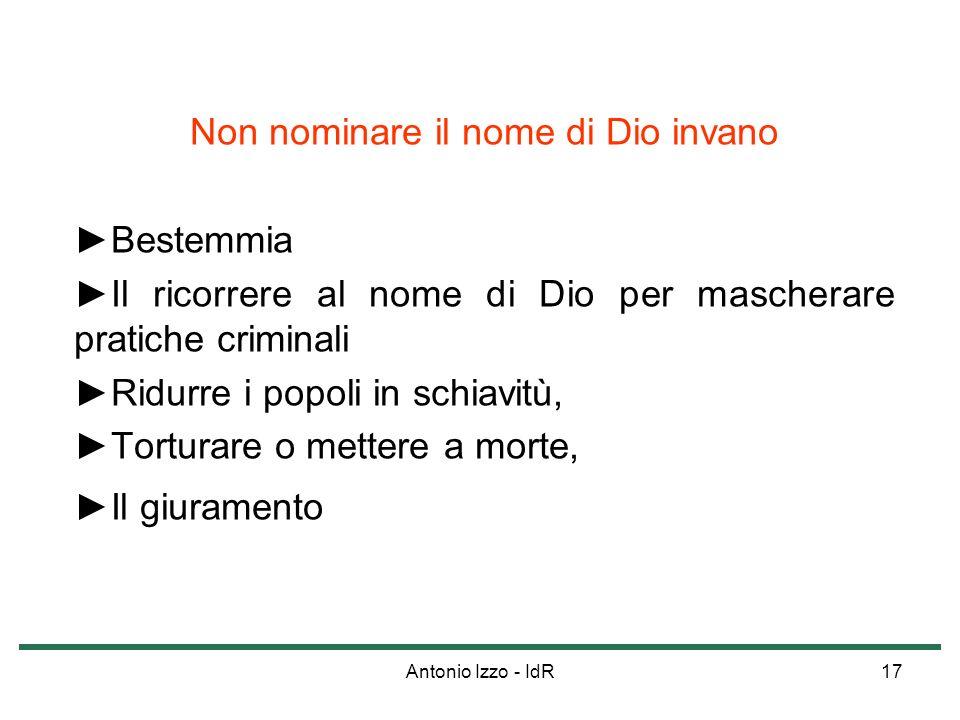 Antonio Izzo - IdR17 Non nominare il nome di Dio invano Bestemmia Il ricorrere al nome di Dio per mascherare pratiche criminali Ridurre i popoli in sc