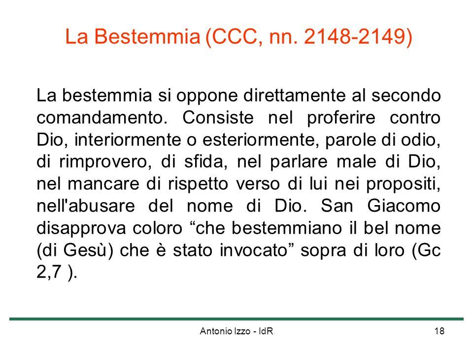 Antonio Izzo - IdR18 La Bestemmia (CCC, nn. 2148-2149) La bestemmia si oppone direttamente al secondo comandamento. Consiste nel proferire contro Dio,
