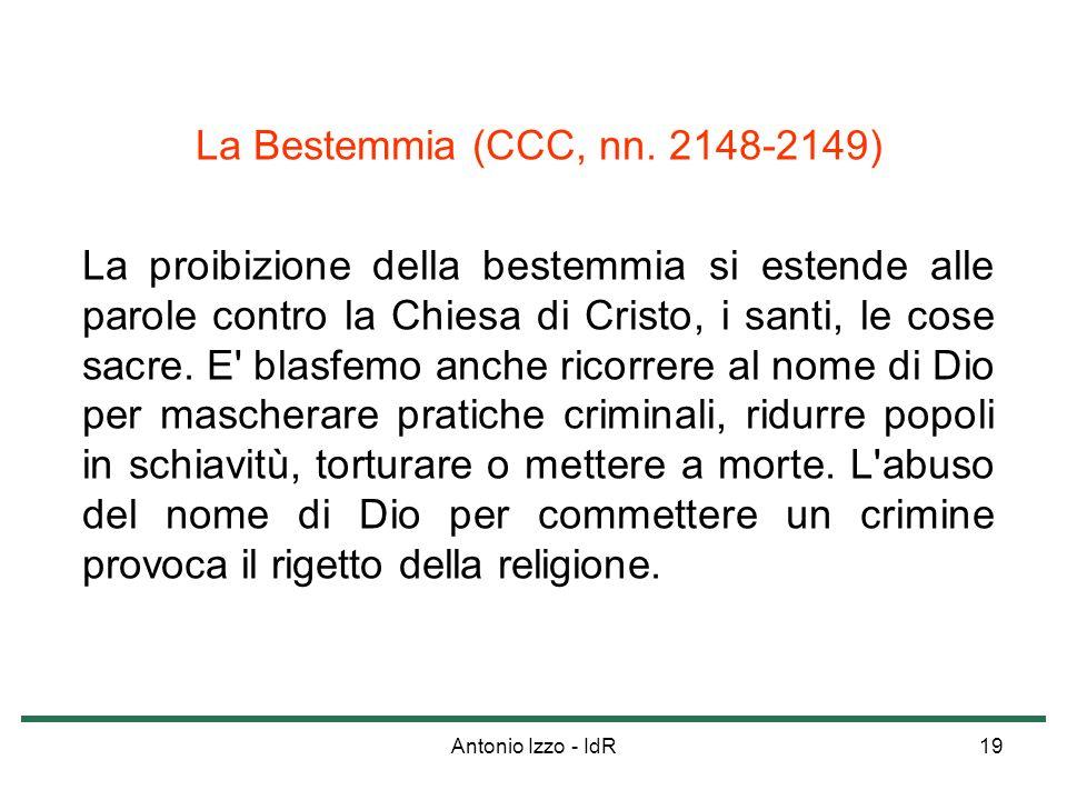 Antonio Izzo - IdR19 La Bestemmia (CCC, nn. 2148-2149) La proibizione della bestemmia si estende alle parole contro la Chiesa di Cristo, i santi, le c