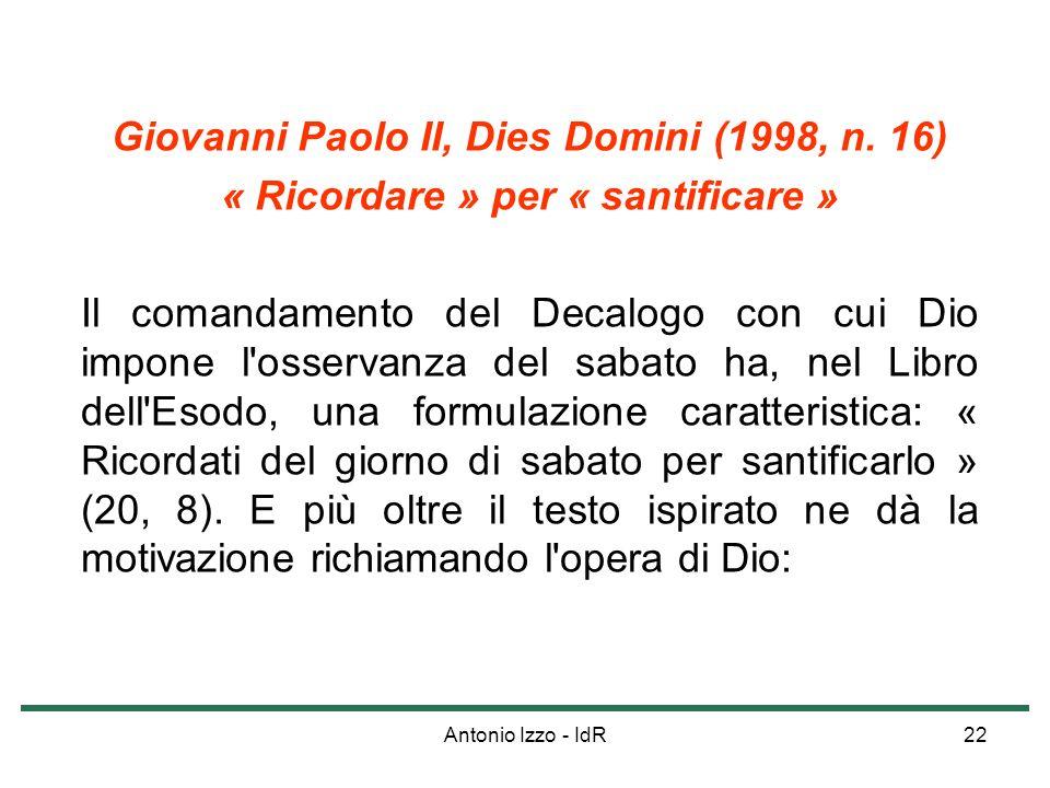 Antonio Izzo - IdR22 Giovanni Paolo II, Dies Domini (1998, n. 16) « Ricordare » per « santificare » Il comandamento del Decalogo con cui Dio impone l'