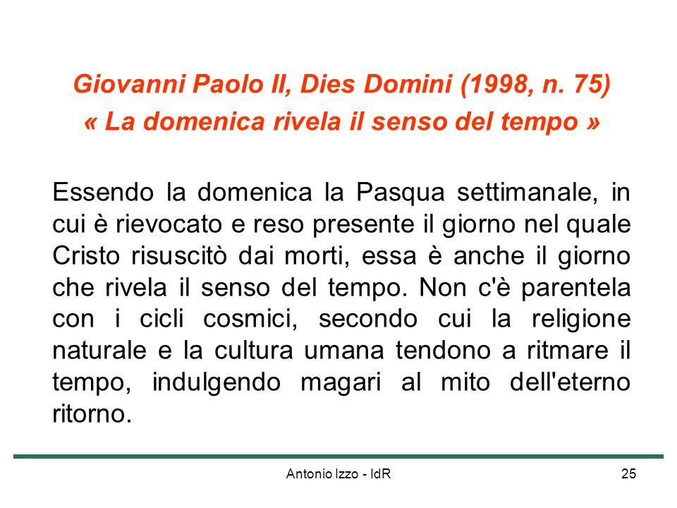 Antonio Izzo - IdR25 Giovanni Paolo II, Dies Domini (1998, n. 75) « La domenica rivela il senso del tempo » Essendo la domenica la Pasqua settimanale,