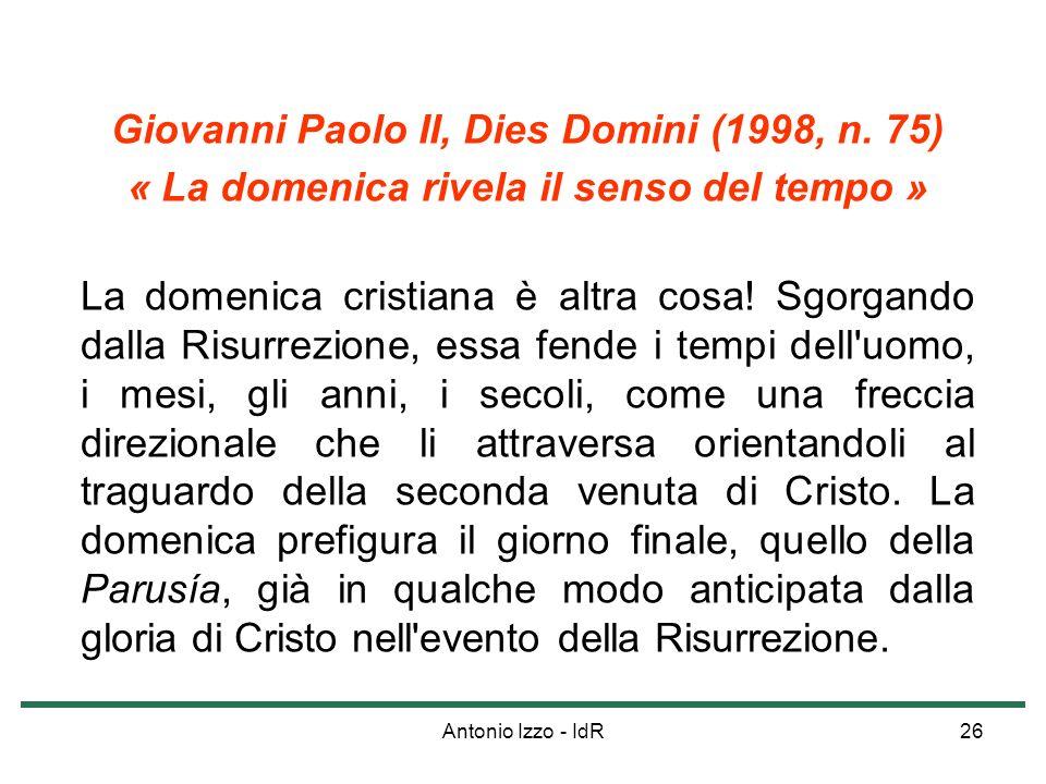 Antonio Izzo - IdR26 Giovanni Paolo II, Dies Domini (1998, n. 75) « La domenica rivela il senso del tempo » La domenica cristiana è altra cosa! Sgorga