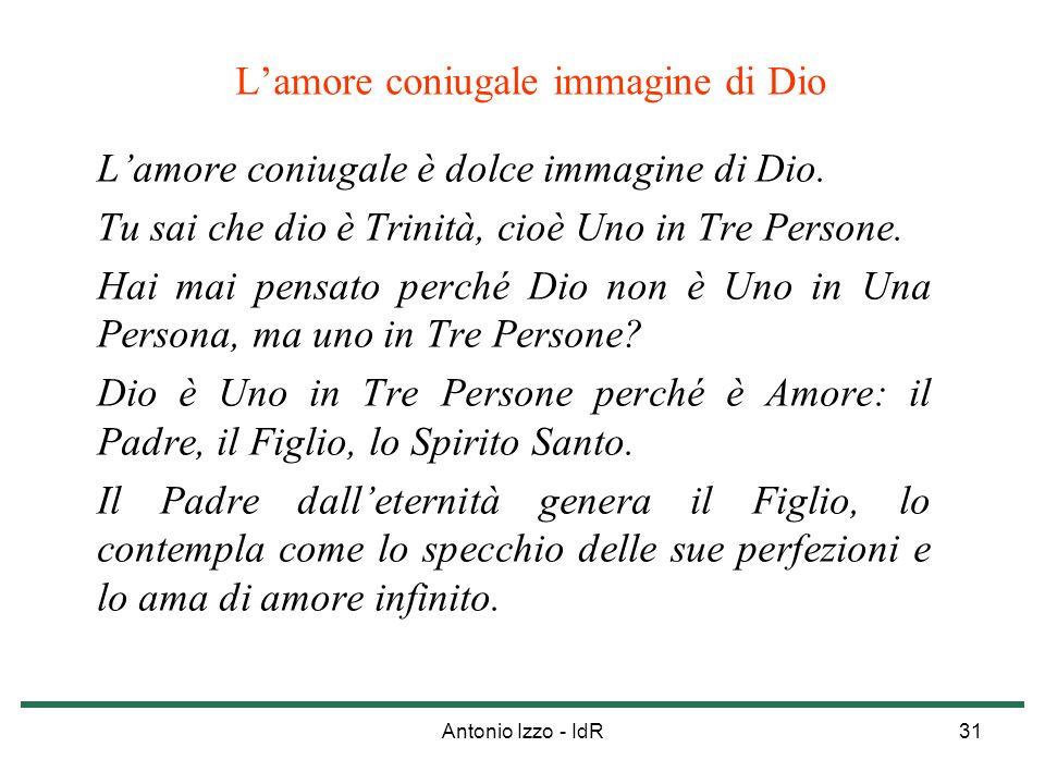 Antonio Izzo - IdR31 Lamore coniugale immagine di Dio Lamore coniugale è dolce immagine di Dio. Tu sai che dio è Trinità, cioè Uno in Tre Persone. Hai