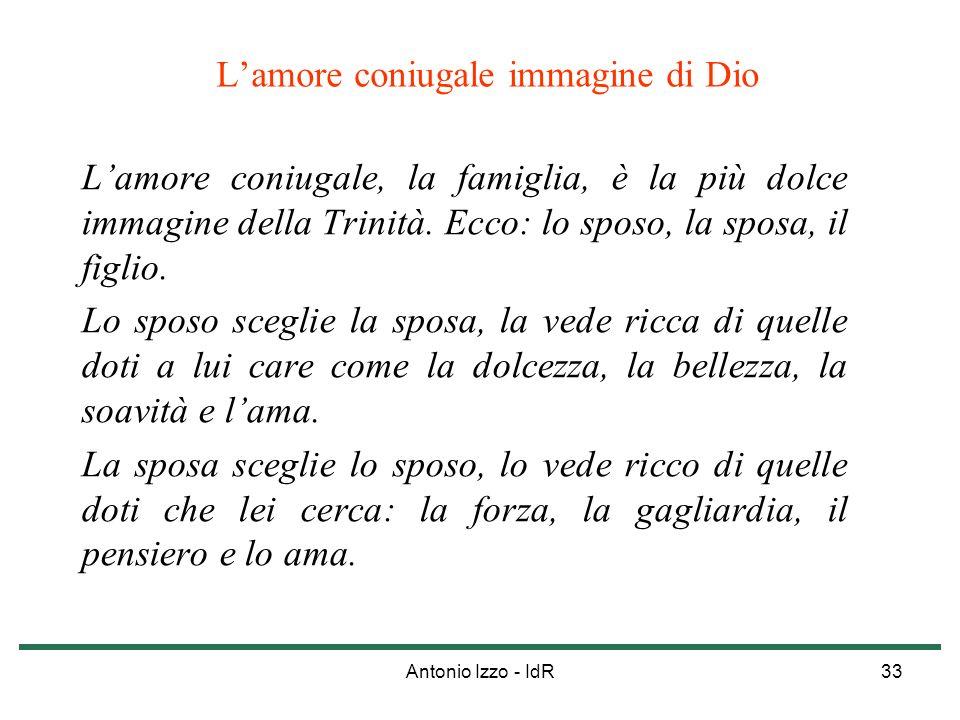 Antonio Izzo - IdR33 Lamore coniugale immagine di Dio Lamore coniugale, la famiglia, è la più dolce immagine della Trinità. Ecco: lo sposo, la sposa,