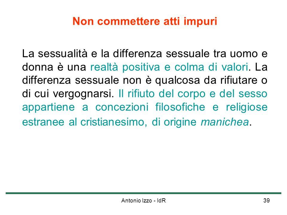 Antonio Izzo - IdR39 Non commettere atti impuri La sessualità e la differenza sessuale tra uomo e donna è una realtà positiva e colma di valori. La di