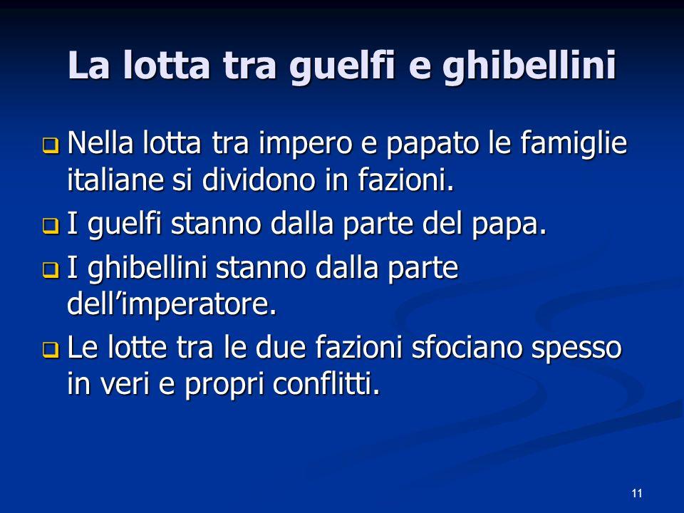 11 La lotta tra guelfi e ghibellini Nella lotta tra impero e papato le famiglie italiane si dividono in fazioni.