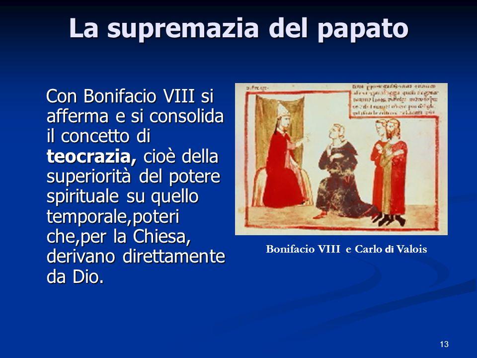 13 La supremazia del papato Con Bonifacio VIII si afferma e si consolida il concetto di teocrazia, cioè della superiorità del potere spirituale su quello temporale,poteri che,per la Chiesa, derivano direttamente da Dio.