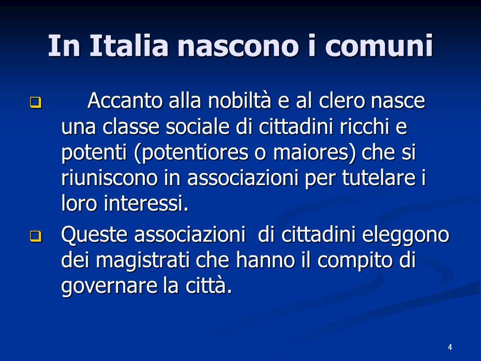 4 In Italia nascono i comuni Accanto alla nobiltà e al clero nasce una classe sociale di cittadini ricchi e potenti (potentiores o maiores) che si riuniscono in associazioni per tutelare i loro interessi.