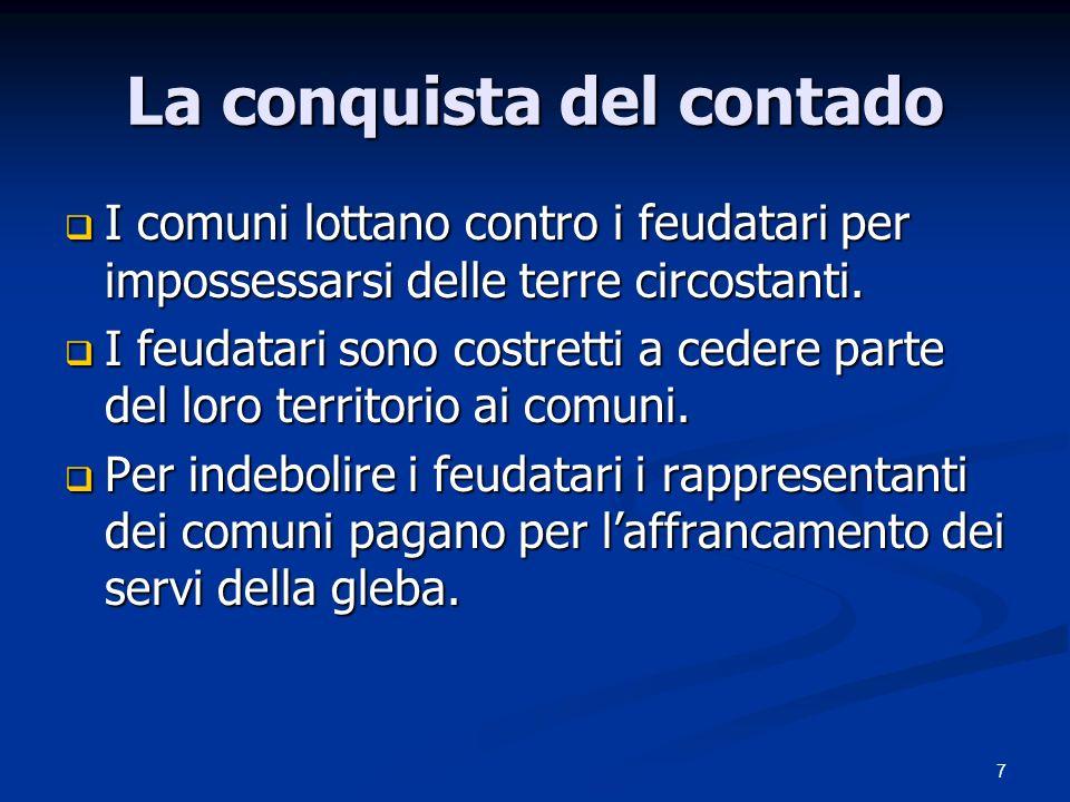 7 La conquista del contado I comuni lottano contro i feudatari per impossessarsi delle terre circostanti.