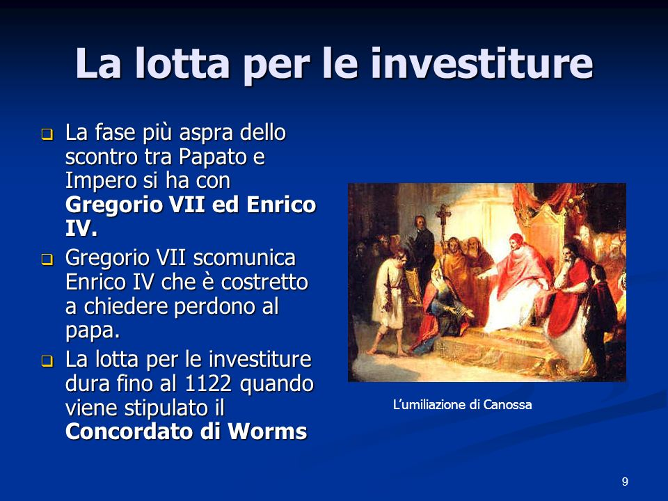 9 La lotta per le investiture La fase più aspra dello scontro tra Papato e Impero si ha con Gregorio VII ed Enrico IV.