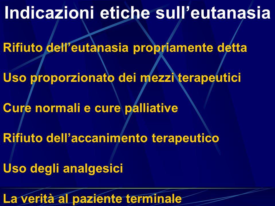 Indicazioni etiche sulleutanasia Rifiuto delleutanasia propriamente detta Uso proporzionato dei mezzi terapeutici Cure normali e cure palliative Rifiu