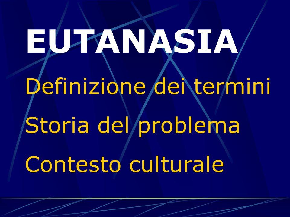 EUTANASIA Definizione dei termini - dalla buona morte… allintervento diretto - eutanasia attiva - eutanasia passiva - eutanasia neonatale, eutanasia sociale - accanimento terapeutico