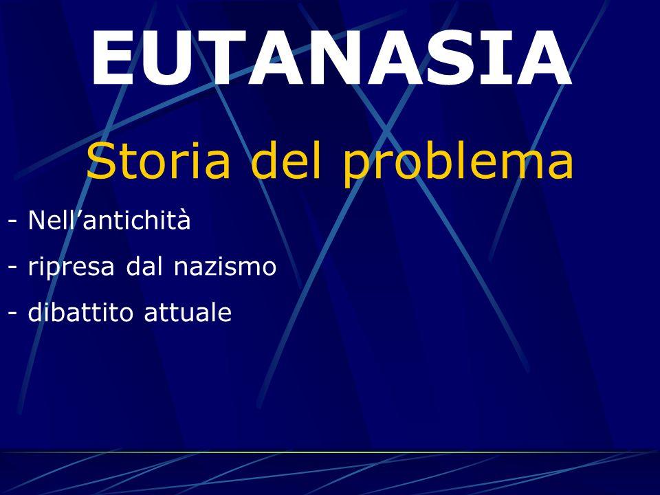 EUTANASIA Storia del problema - Nellantichità - ripresa dal nazismo - dibattito attuale