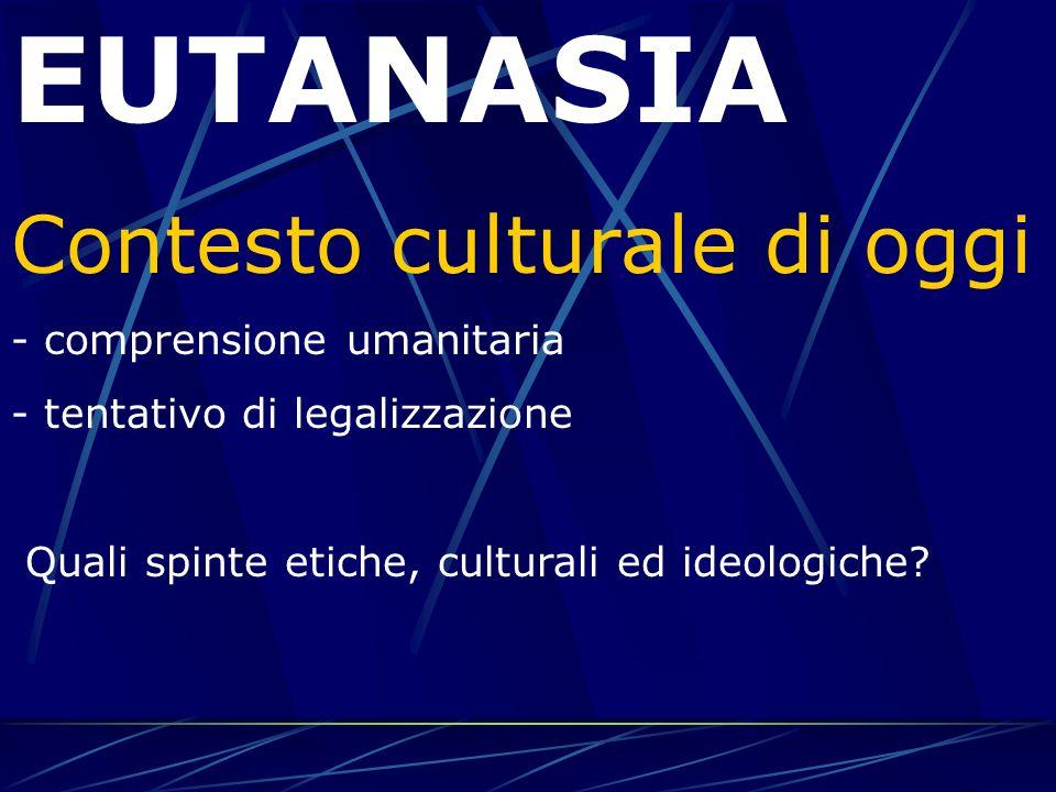 EUTANASIA Contesto culturale di oggi - comprensione umanitaria - tentativo di legalizzazione Quali spinte etiche, culturali ed ideologiche?