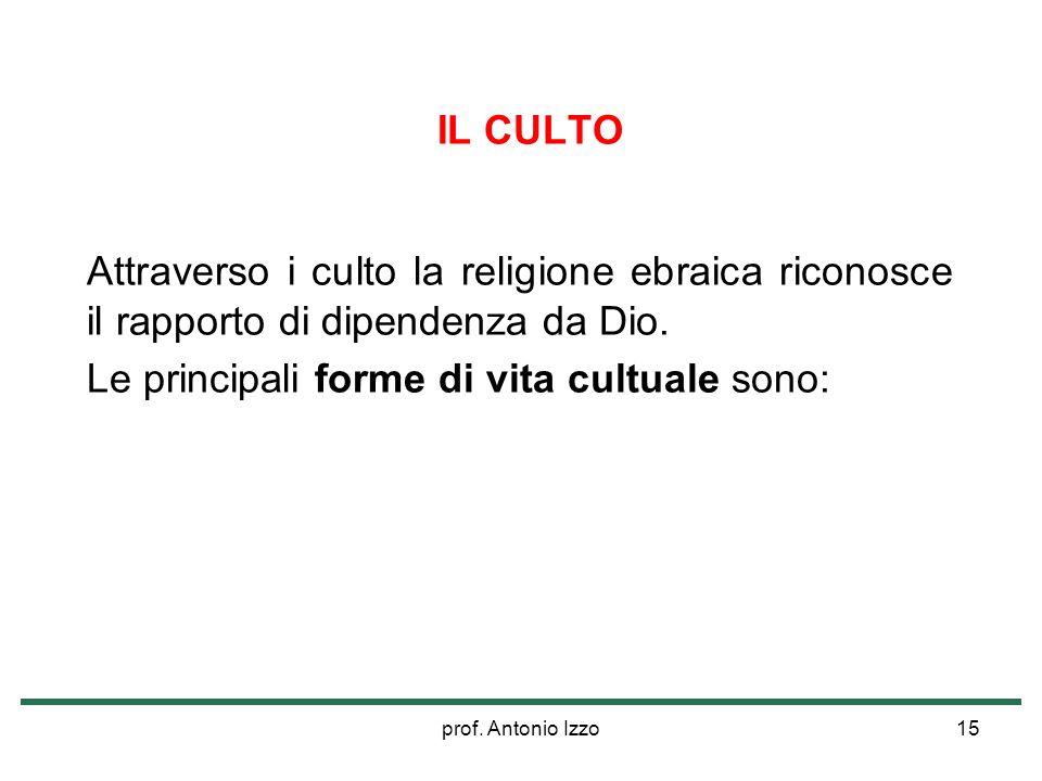 prof. Antonio Izzo15 IL CULTO Attraverso i culto la religione ebraica riconosce il rapporto di dipendenza da Dio. Le principali forme di vita cultuale