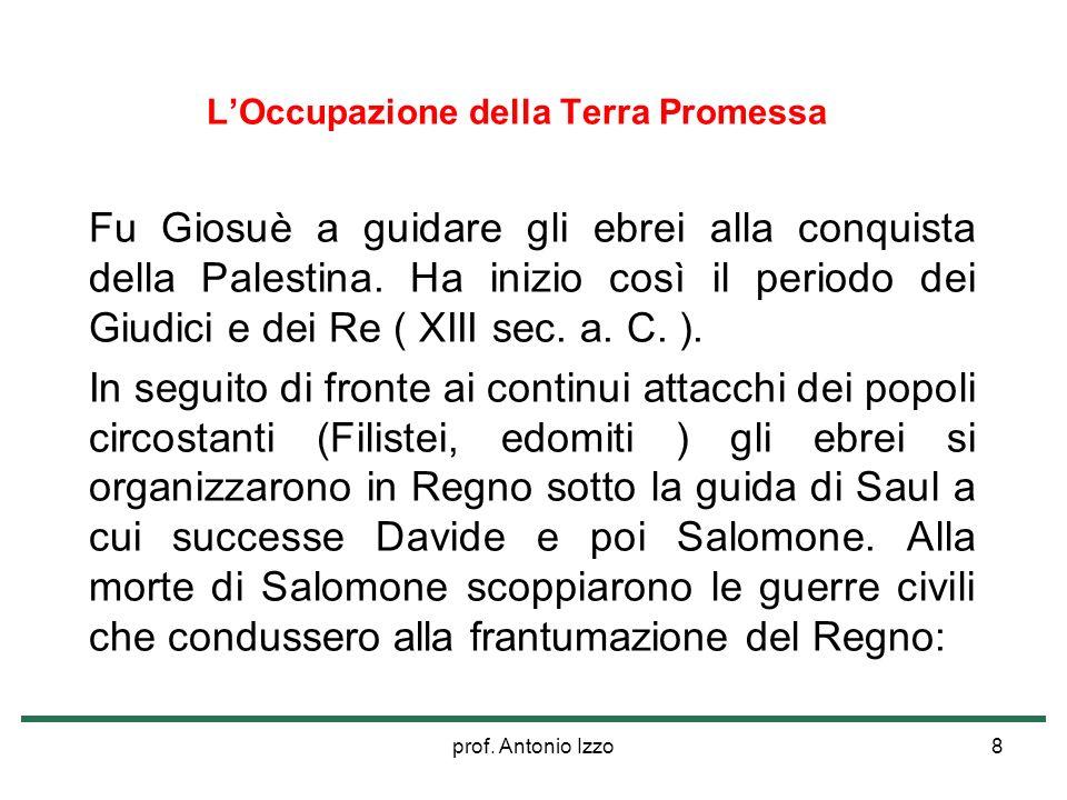 prof. Antonio Izzo8 LOccupazione della Terra Promessa Fu Giosuè a guidare gli ebrei alla conquista della Palestina. Ha inizio così il periodo dei Giud