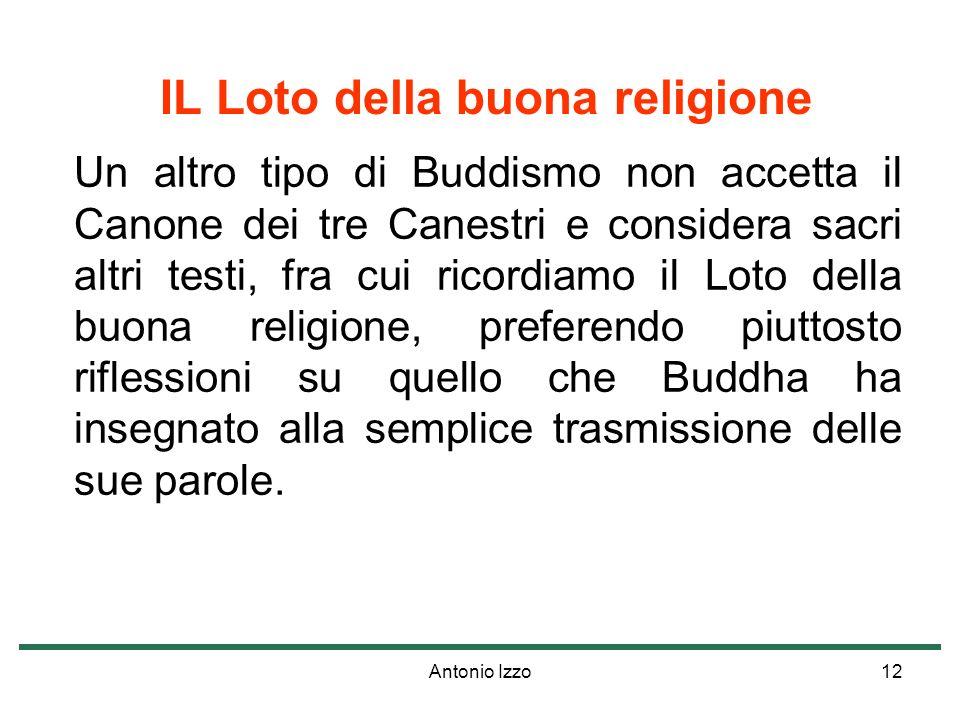 Antonio Izzo12 IL Loto della buona religione Un altro tipo di Buddismo non accetta il Canone dei tre Canestri e considera sacri altri testi, fra cui ricordiamo il Loto della buona religione, preferendo piuttosto riflessioni su quello che Buddha ha insegnato alla semplice trasmissione delle sue parole.