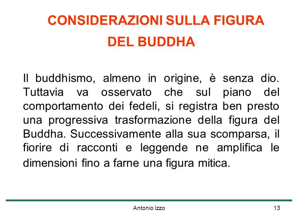 Antonio Izzo13 CONSIDERAZIONI SULLA FIGURA DEL BUDDHA Il buddhismo, almeno in origine, è senza dio. Tuttavia va osservato che sul piano del comportame