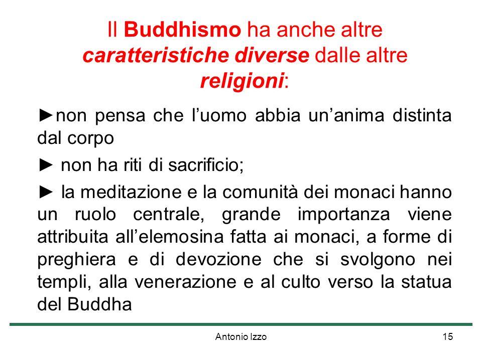 Antonio Izzo15 Il Buddhismo ha anche altre caratteristiche diverse dalle altre religioni: non pensa che luomo abbia unanima distinta dal corpo non ha riti di sacrificio; la meditazione e la comunità dei monaci hanno un ruolo centrale, grande importanza viene attribuita allelemosina fatta ai monaci, a forme di preghiera e di devozione che si svolgono nei templi, alla venerazione e al culto verso la statua del Buddha
