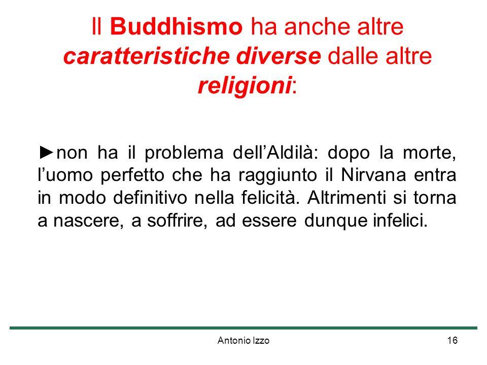 Antonio Izzo16 Il Buddhismo ha anche altre caratteristiche diverse dalle altre religioni: non ha il problema dellAldilà: dopo la morte, luomo perfetto che ha raggiunto il Nirvana entra in modo definitivo nella felicità.