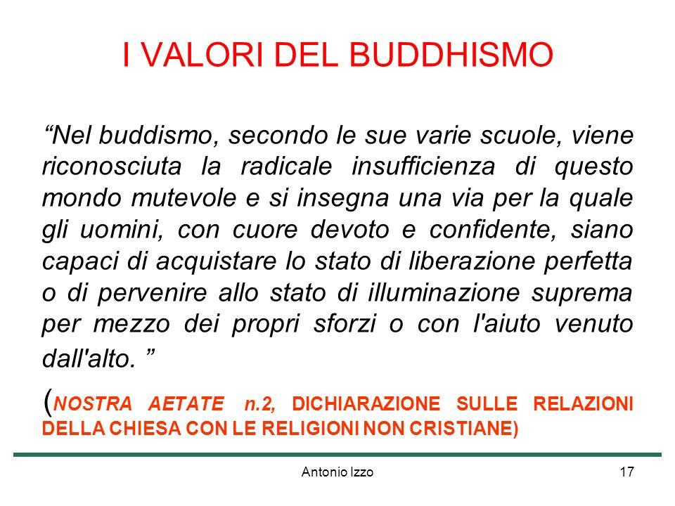 Antonio Izzo17 I VALORI DEL BUDDHISMO Nel buddismo, secondo le sue varie scuole, viene riconosciuta la radicale insufficienza di questo mondo mutevole
