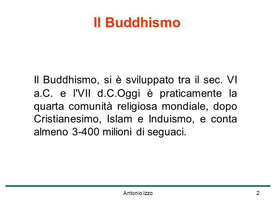 Antonio Izzo2 Il Buddhismo, si è sviluppato tra il sec. VI a.C. e l'VII d.C.Oggi è praticamente la quarta comunità religiosa mondiale, dopo Cristianes