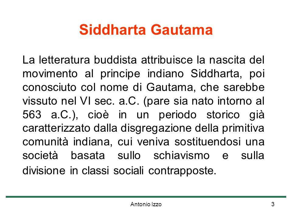 Antonio Izzo3 Siddharta Gautama La letteratura buddista attribuisce la nascita del movimento al principe indiano Siddharta, poi conosciuto col nome di