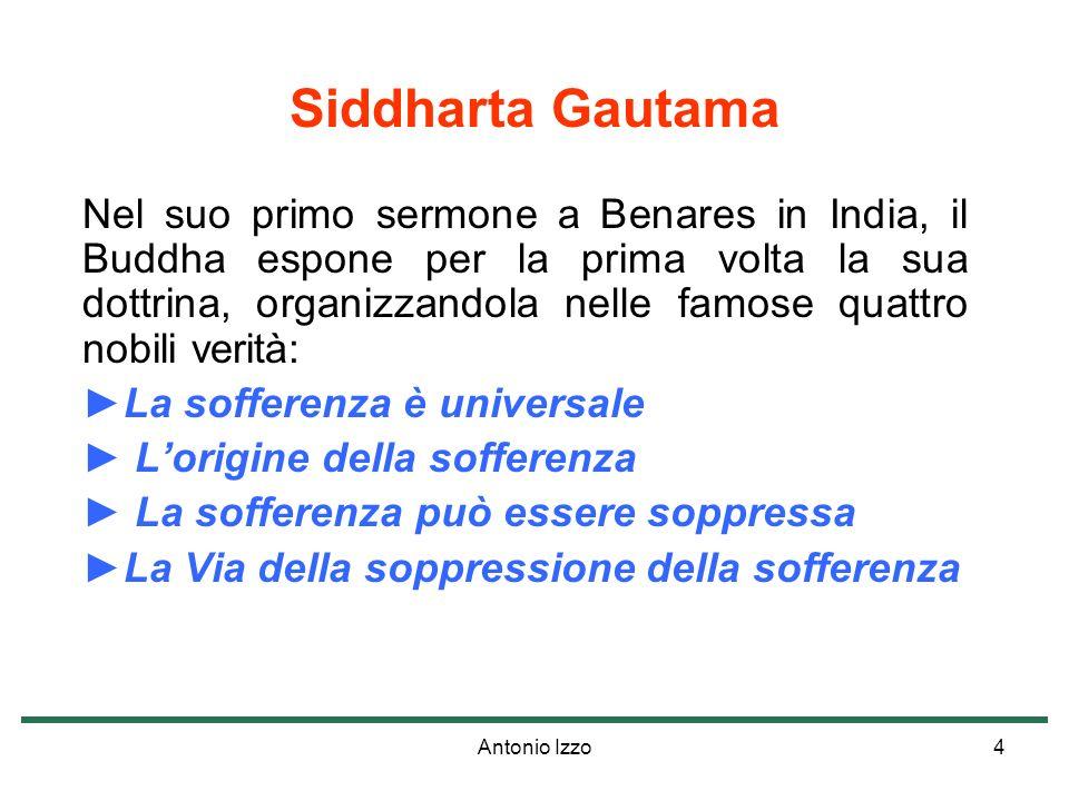 Antonio Izzo4 Siddharta Gautama Nel suo primo sermone a Benares in India, il Buddha espone per la prima volta la sua dottrina, organizzandola nelle famose quattro nobili verità: La sofferenza è universale Lorigine della sofferenza La sofferenza può essere soppressa La Via della soppressione della sofferenza