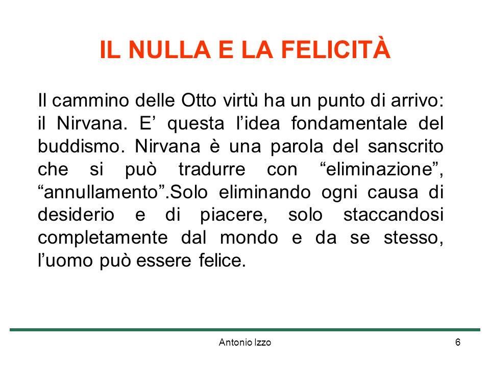 Antonio Izzo6 IL NULLA E LA FELICITÀ Il cammino delle Otto virtù ha un punto di arrivo: il Nirvana. E questa lidea fondamentale del buddismo. Nirvana