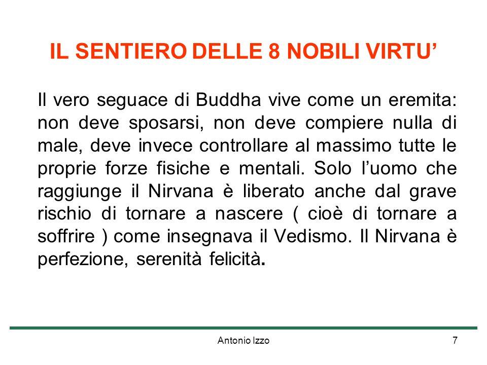 Antonio Izzo7 IL SENTIERO DELLE 8 NOBILI VIRTU Il vero seguace di Buddha vive come un eremita: non deve sposarsi, non deve compiere nulla di male, deve invece controllare al massimo tutte le proprie forze fisiche e mentali.