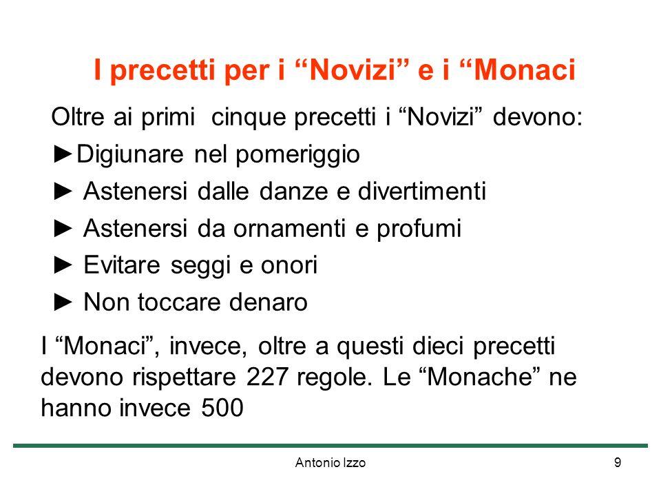 Antonio Izzo9 I precetti per i Novizi e i Monaci Oltre ai primi cinque precetti i Novizi devono: Digiunare nel pomeriggio Astenersi dalle danze e dive