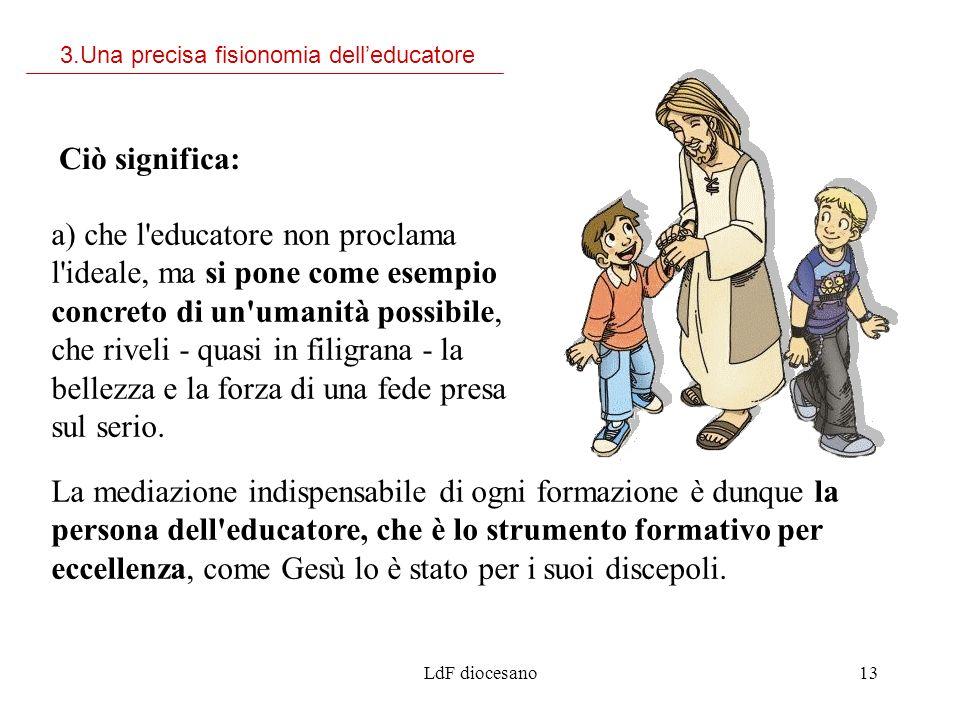 LdF diocesano13 a) che l'educatore non proclama l'ideale, ma si pone come esempio concreto di un'umanità possibile, che riveli - quasi in filigrana -