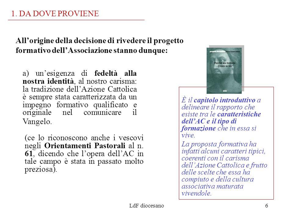 LdF diocesano6 Allorigine della decisione di rivedere il progetto formativo dellAssociazione stanno dunque: 1. DA DOVE PROVIENE È il capitolo introdut