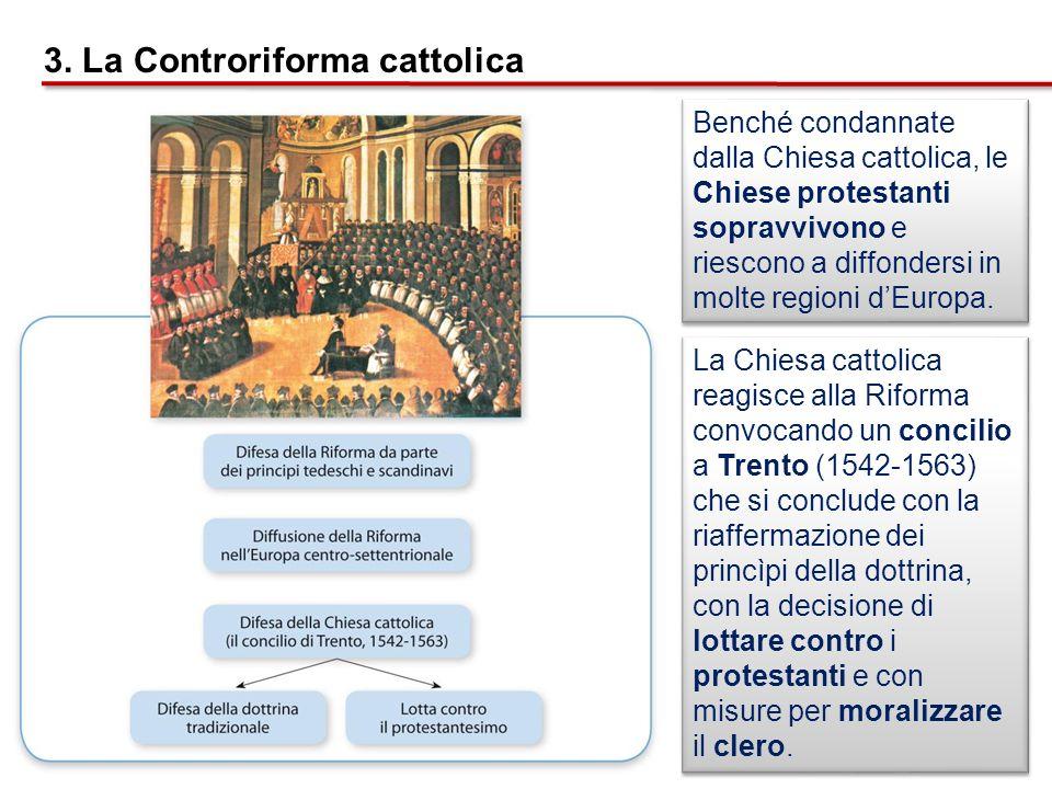 3. La Controriforma cattolica Benché condannate dalla Chiesa cattolica, le Chiese protestanti sopravvivono e riescono a diffondersi in molte regioni d