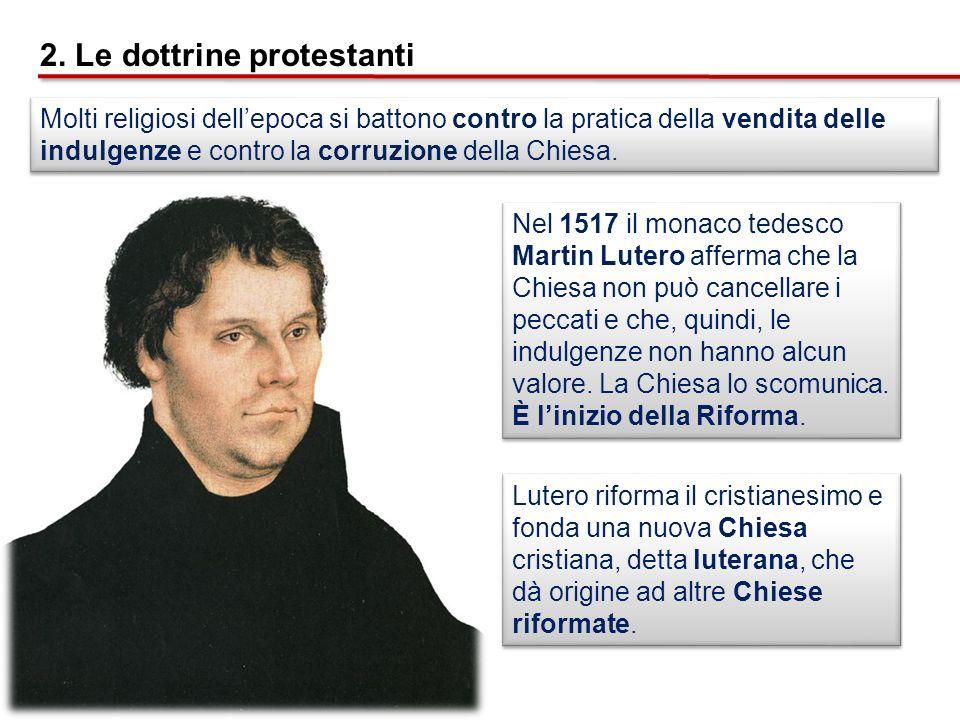 2. Le dottrine protestanti Molti religiosi dellepoca si battono contro la pratica della vendita delle indulgenze e contro la corruzione della Chiesa.