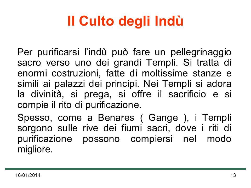 16/01/201413 Il Culto degli Indù Per purificarsi lindù può fare un pellegrinaggio sacro verso uno dei grandi Templi. Si tratta di enormi costruzioni,