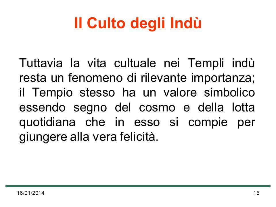 16/01/201415 Il Culto degli Indù Tuttavia la vita cultuale nei Templi indù resta un fenomeno di rilevante importanza; il Tempio stesso ha un valore si
