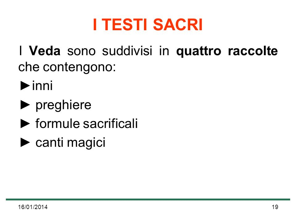 16/01/201419 I TESTI SACRI I Veda sono suddivisi in quattro raccolte che contengono: inni preghiere formule sacrificali canti magici
