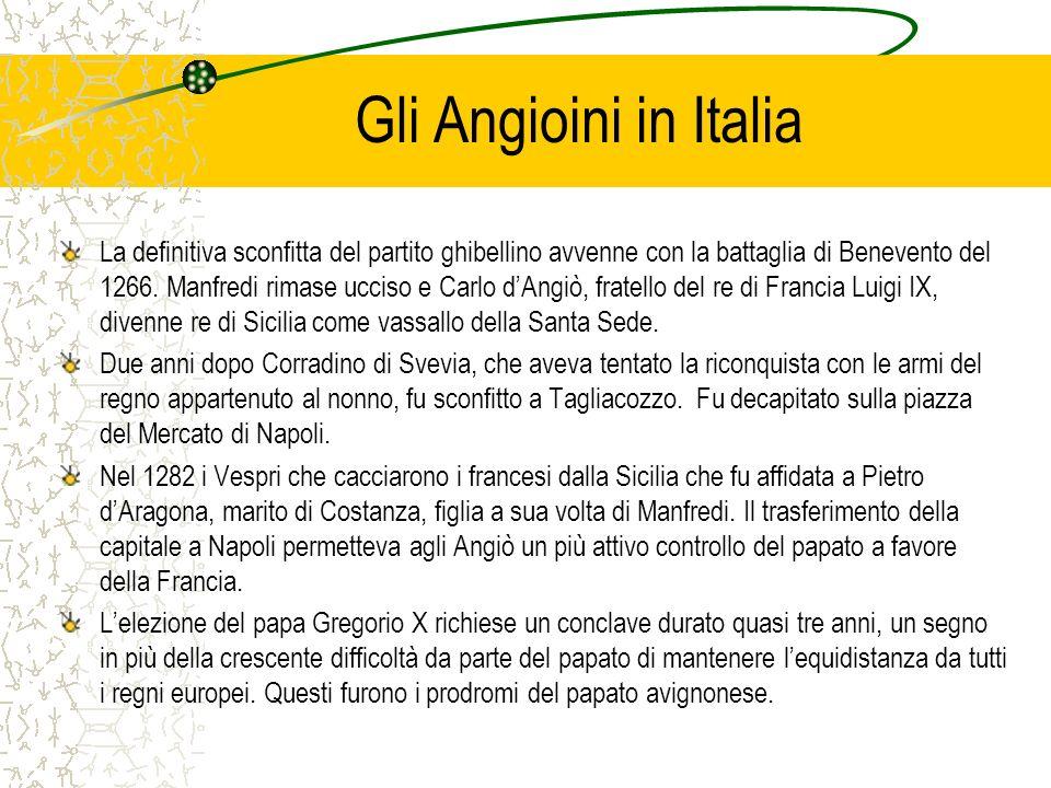 Gli Angioini in Italia La definitiva sconfitta del partito ghibellino avvenne con la battaglia di Benevento del 1266. Manfredi rimase ucciso e Carlo d
