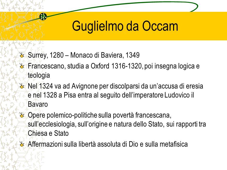 Guglielmo da Occam Surrey, 1280 – Monaco di Baviera, 1349 Francescano, studia a Oxford 1316-1320, poi insegna logica e teologia Nel 1324 va ad Avignon
