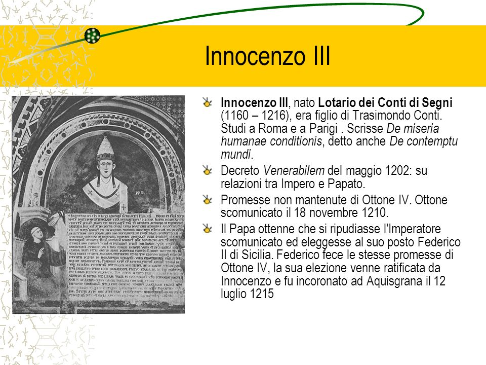 Innocenzo III Innocenzo III, nato Lotario dei Conti di Segni (1160 – 1216), era figlio di Trasimondo Conti. Studi a Roma e a Parigi. Scrisse De miseri