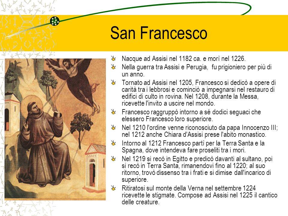 San Francesco Nacque ad Assisi nel 1182 ca. e morì nel 1226. Nella guerra tra Assisi e Perugia, fu prigioniero per più di un anno. Tornato ad Assisi n