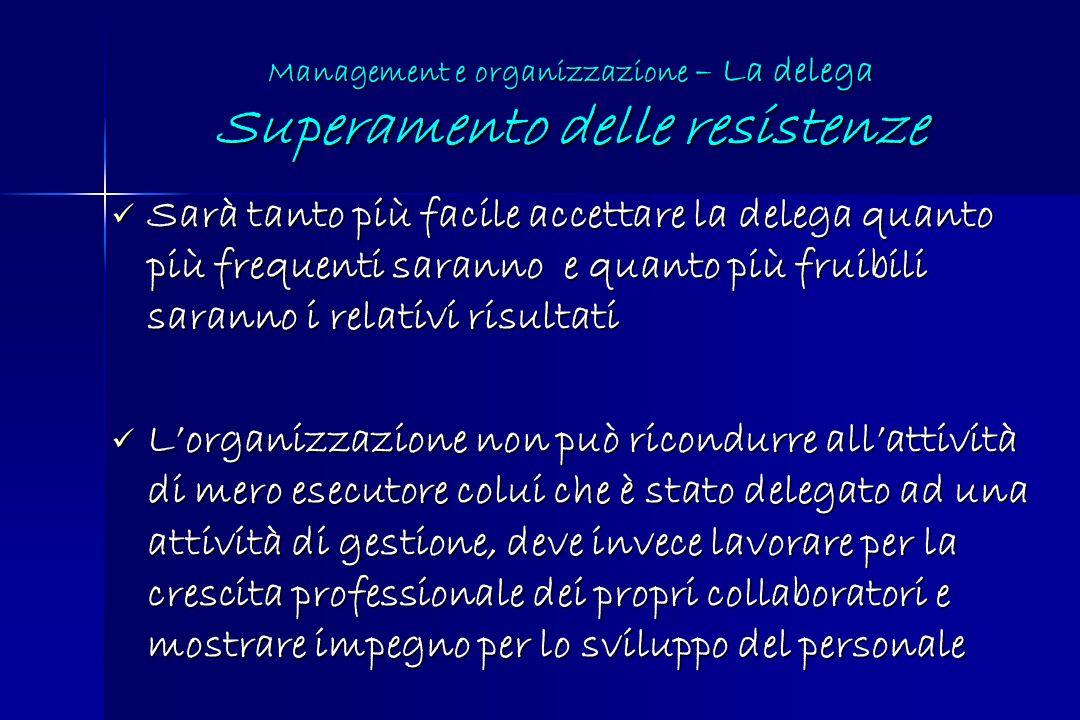 Management e organizzazione – La delega Superamento delle resistenze Sarà tanto più facile accettare la delega quanto più frequenti saranno e quanto p