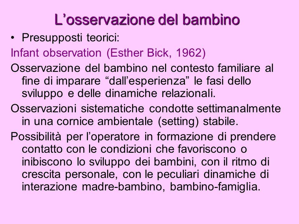 Losservazione del bambino Presupposti teorici: Infant observation (Esther Bick, 1962) Osservazione del bambino nel contesto familiare al fine di impar