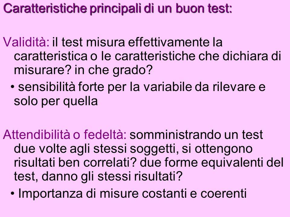 Caratteristiche principali di un buon test: Validità: il test misura effettivamente la caratteristica o le caratteristiche che dichiara di misurare? i